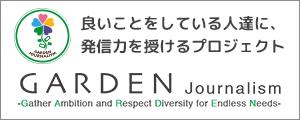 良いことをしている人達に、発信力を授けるプロジェクト GARDEN Journalism